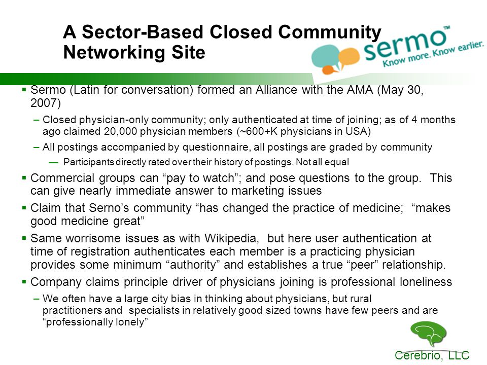 Cerebrio, LLC A Sector-Based Closed Community Networking Site  Sermo (Latin for conversation) formed an Alliance with the AMA (May 30, 2007) –Closed physician-only community; only authenticated at time of joining; as of 4 months ago claimed 20,000 physician members (~600+K physicians in USA) –All postings accompanied by questionnaire, all postings are graded by community —Participants directly rated over their history of postings.