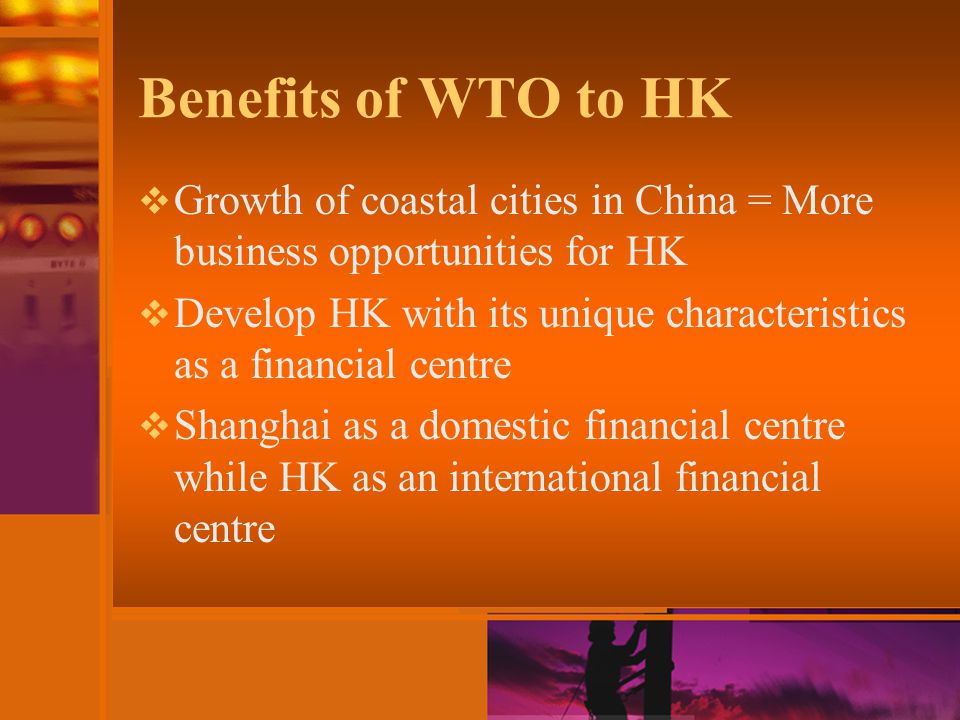 Benefits of WTO to HK  Growth of coastal cities in China = More business opportunities for HK  Develop HK with its unique characteristics as a finan