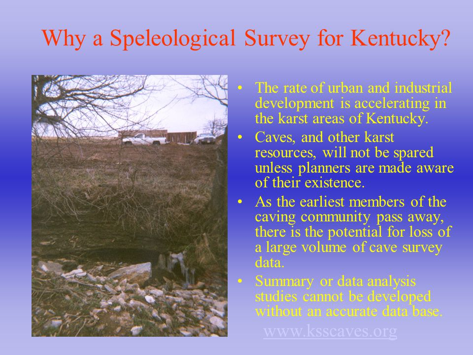 Why a Speleological Survey for Kentucky? The rate of urban and industrial development is accelerating in the karst areas of Kentucky. Caves, and other