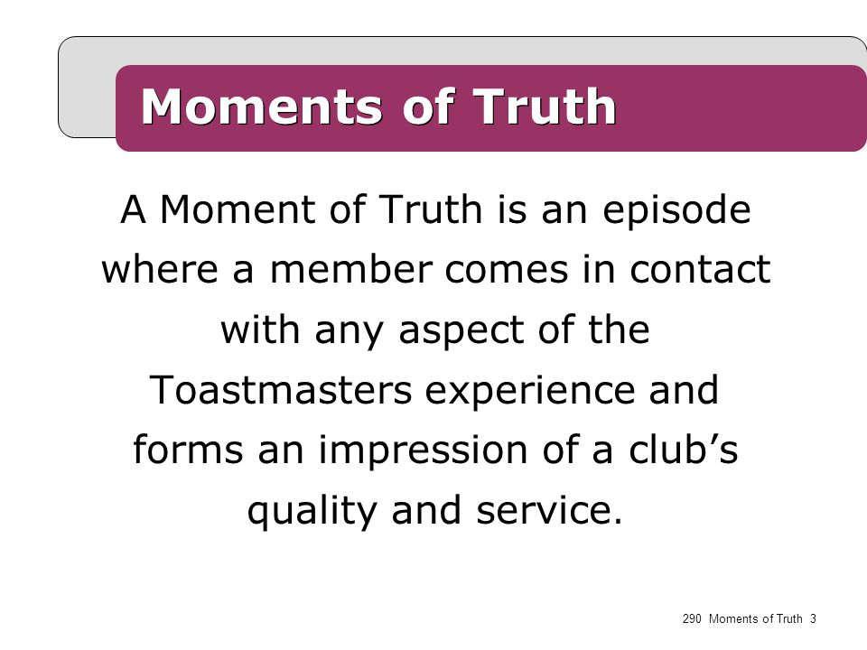  First impressions  Membership orientation  Fellowship, variety and communication  Program planning and meeting organization  Membership strength  Achievement recognition Toastmasters' Moments of Truth 290 Moments of Truth 4