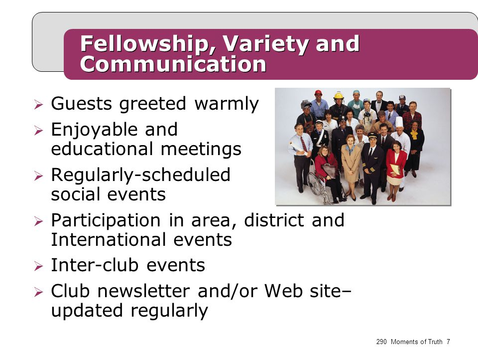 Fellowship, Variety and Communication  Guests greeted warmly  Enjoyable and educational meetings  Regularly-scheduled social events  Participation in area, district and International events  Inter-club events  Club newsletter and/or Web site– updated regularly 290 Moments of Truth 7