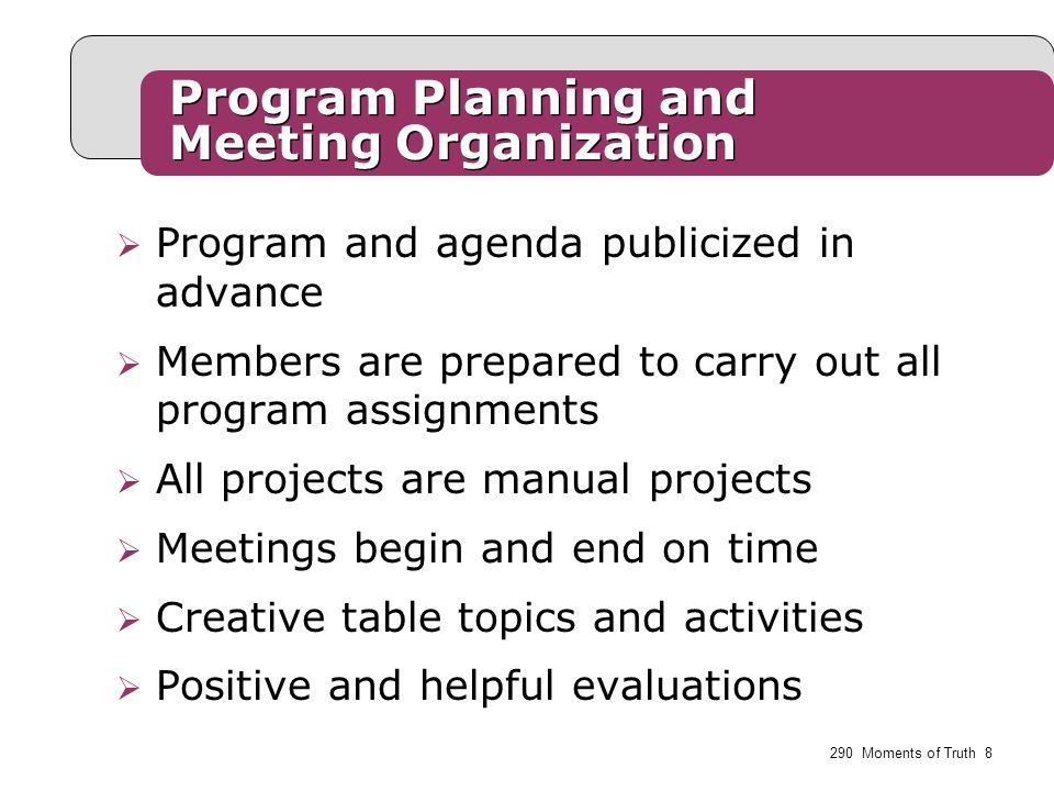  Program and agenda publicized in advance  Members are prepared to carry out all program assignments  All projects are manual projects  Meetings begin and end on time  Creative table topics and activities  Positive and helpful evaluations Program Planning and Meeting Organization 290 Moments of Truth 8