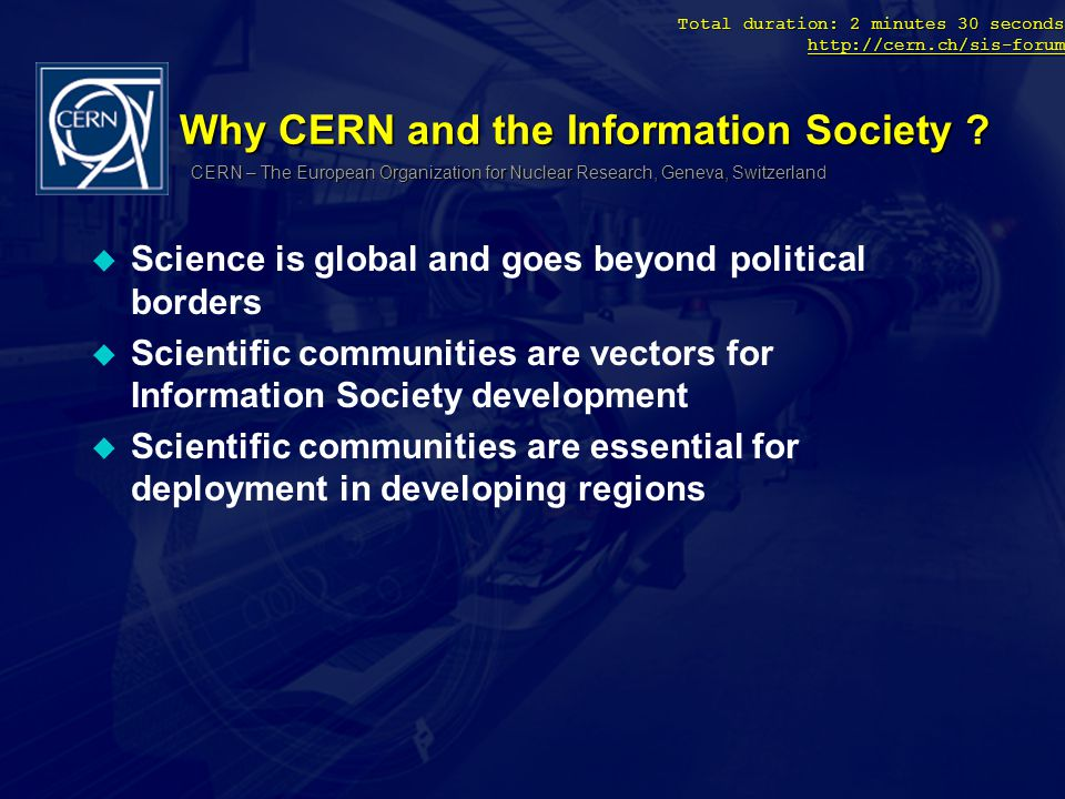 Total duration: 2 minutes 30 seconds http://cern.ch/sis-forum http://cern.ch/sis-forum Why CERN and the Information Society .