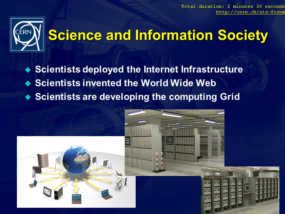Total duration: 2 minutes 30 seconds http://cern.ch/sis-forum http://cern.ch/sis-forum Science and Information Society u Scientists deployed the Internet Infrastructure u Scientists invented the World Wide Web u Scientists are developing the computing Grid