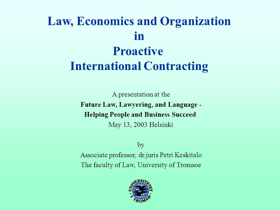Law, Economics and Organization in Proactive International Contracting A presentation at the Future Law, Lawyering, and Language - Helping People and Business Succeed May 13, 2003 Helsinki by Associate professor, dr.juris Petri Keskitalo The faculty of Law, University of Tromsoe