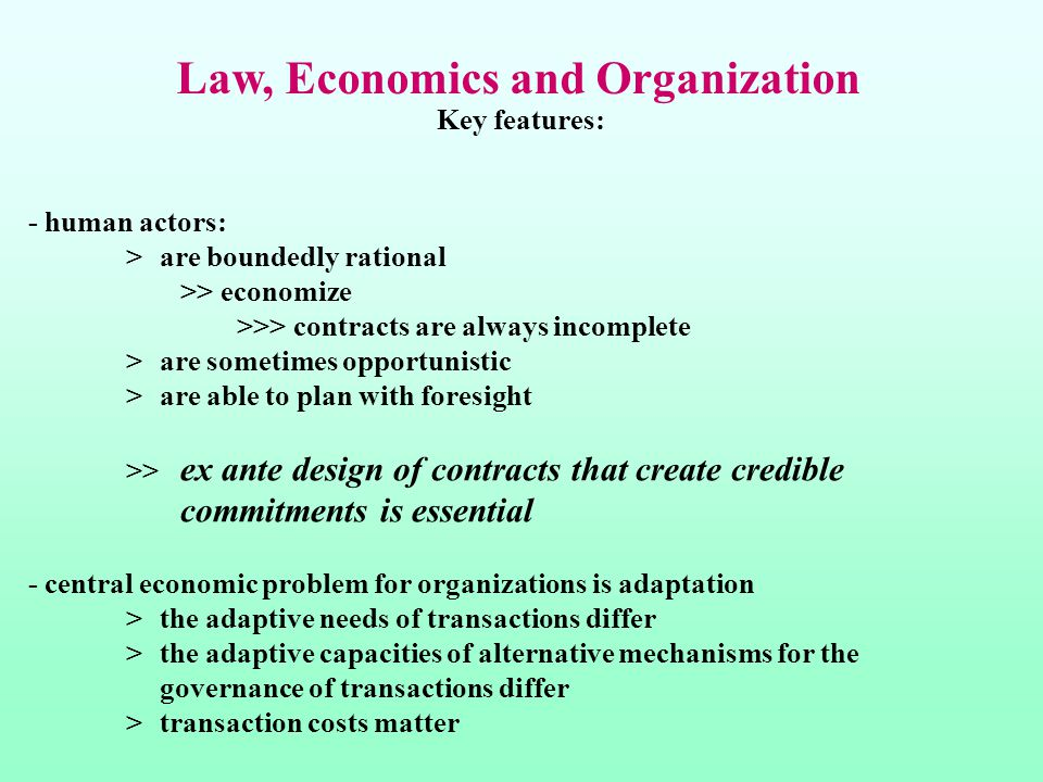 Law, Economics and Organization Key features: - human actors: >are boundedly rational >> economize >>> contracts are always incomplete >are sometimes opportunistic >are able to plan with foresight >> ex ante design of contracts that create credible commitments is essential - central economic problem for organizations is adaptation >the adaptive needs of transactions differ >the adaptive capacities of alternative mechanisms for the governance of transactions differ >transaction costs matter