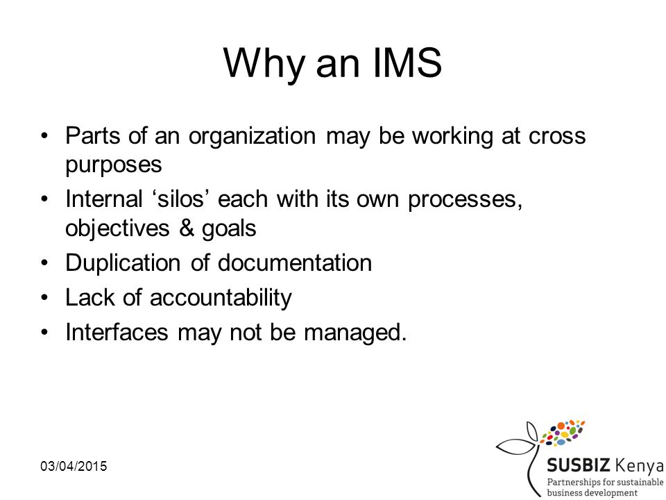 03/04/201511 Integrated Management Systems(IMS) Integrate the focus of an organization across several aspect which are critical to an organization IMS Quality Environment Information Security Social Accountability H&S Food Safety Mgmt