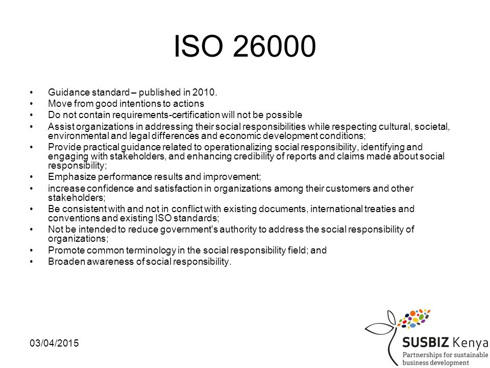 03/04/201517 ISO 26000 Sustainable business for organizations means –not only providing products and services that satisfy the customer, and –doing so without jeopardizing the environment, –but also operating in a socially responsible manner that society increasingly demands.