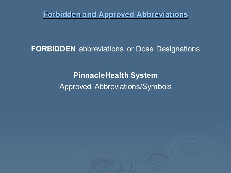 Forbidden and Approved Abbreviations Forbidden and Approved Abbreviations FORBIDDEN abbreviations or Dose Designations PinnacleHealth System Approved
