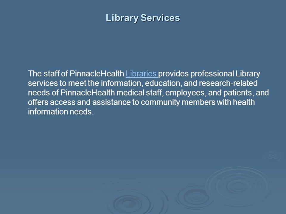 Library Services The staff of PinnacleHealth Libraries provides professional Library services to meet the information, education, and research-related
