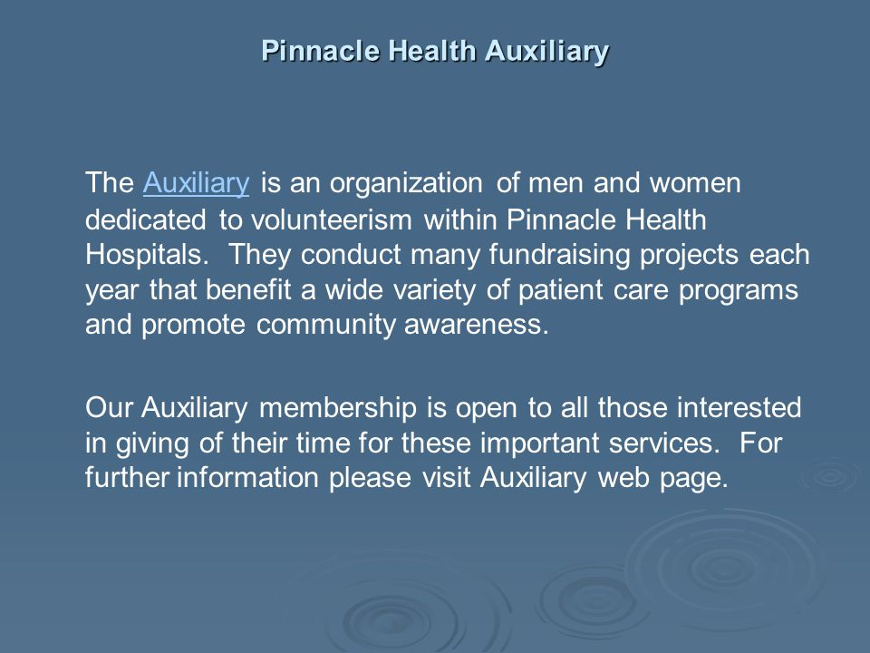 Pinnacle Health Auxiliary The Auxiliary is an organization of men and women dedicated to volunteerism within Pinnacle Health Hospitals. They conduct m
