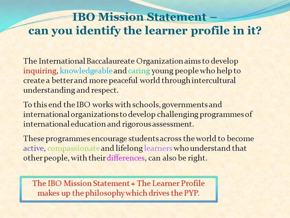 IBO Mission Statement – can you identify the learner profile in it? The International Baccalaureate Organization aims to develop inquiring, knowledgea