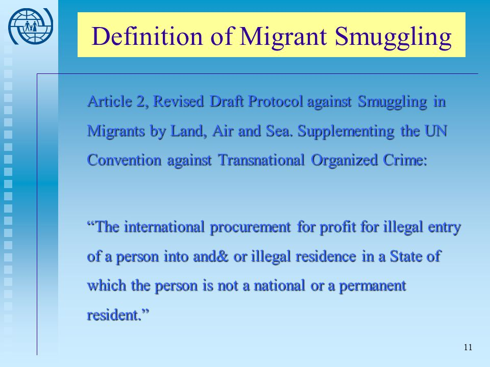 11 Definition of Migrant Smuggling Article 2, Revised Draft Protocol against Smuggling in Migrants by Land, Air and Sea. Supplementing the UN Conventi