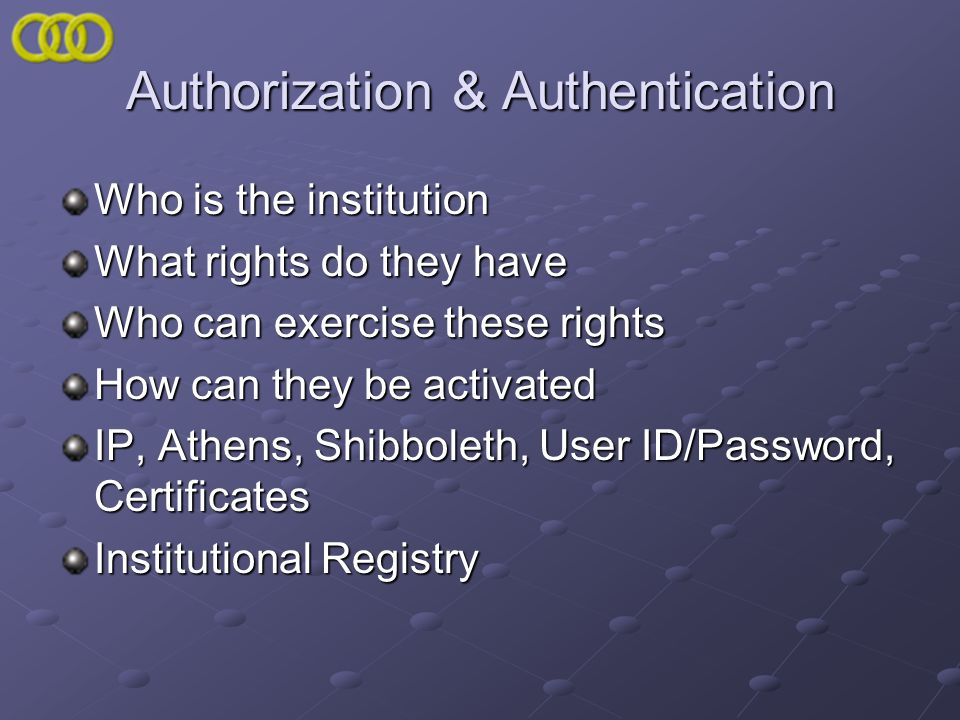 Authorization & Authentication Who is the institution What rights do they have Who can exercise these rights How can they be activated IP, Athens, Shi