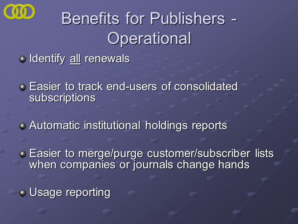 Benefits for Publishers - Operational Identify all renewals Easier to track end-users of consolidated subscriptions Automatic institutional holdings r