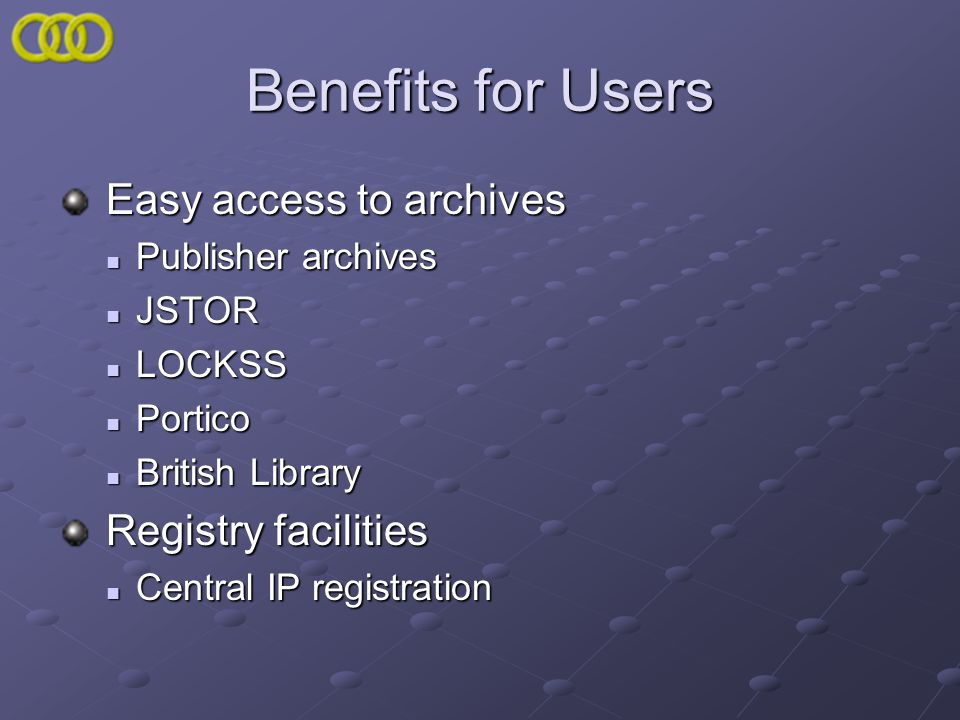 Benefits for Users Easy access to archives Easy access to archives Publisher archives Publisher archives JSTOR JSTOR LOCKSS LOCKSS Portico Portico Bri