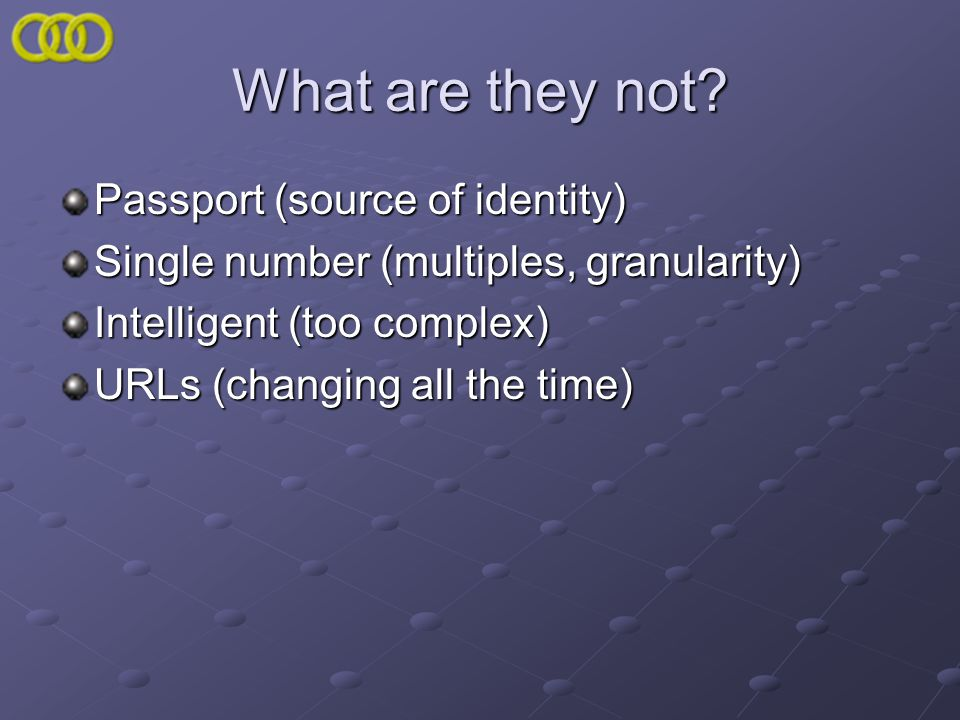 What are they not? Passport (source of identity) Single number (multiples, granularity) Intelligent (too complex) URLs (changing all the time)
