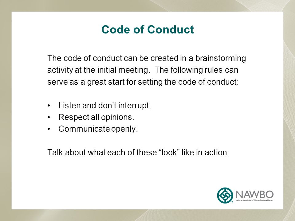 Code of Conduct The code of conduct can be created in a brainstorming activity at the initial meeting. The following rules can serve as a great start