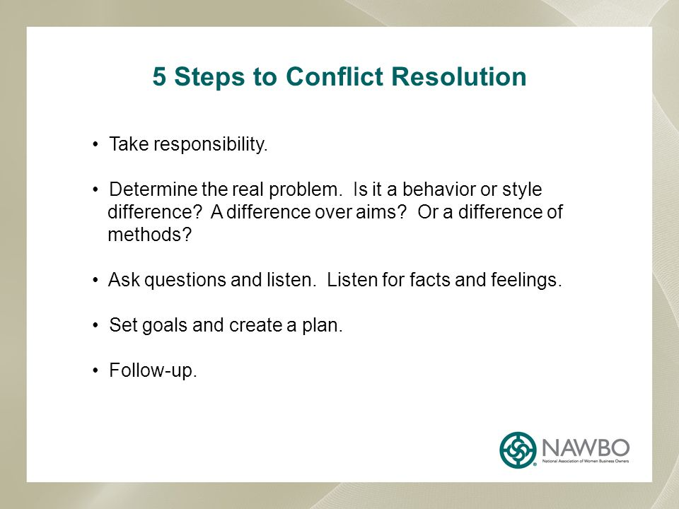 5 Steps to Conflict Resolution Take responsibility. Determine the real problem. Is it a behavior or style difference? A difference over aims? Or a dif