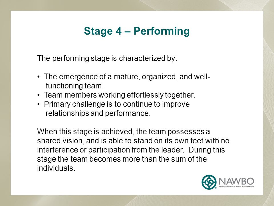 Stage 4 – Performing The performing stage is characterized by: The emergence of a mature, organized, and well- functioning team. Team members working