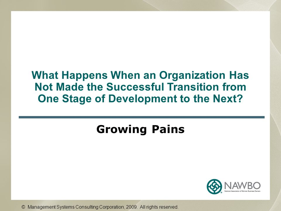 What Happens When an Organization Has Not Made the Successful Transition from One Stage of Development to the Next? Growing Pains © Management Systems