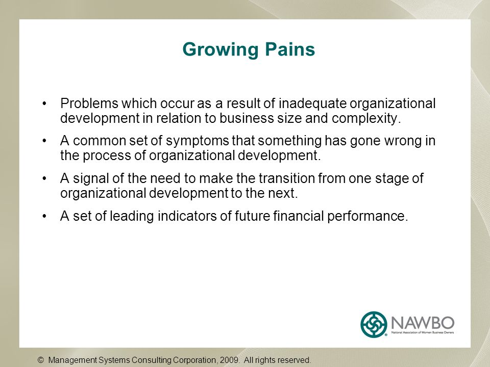Growing Pains Problems which occur as a result of inadequate organizational development in relation to business size and complexity.