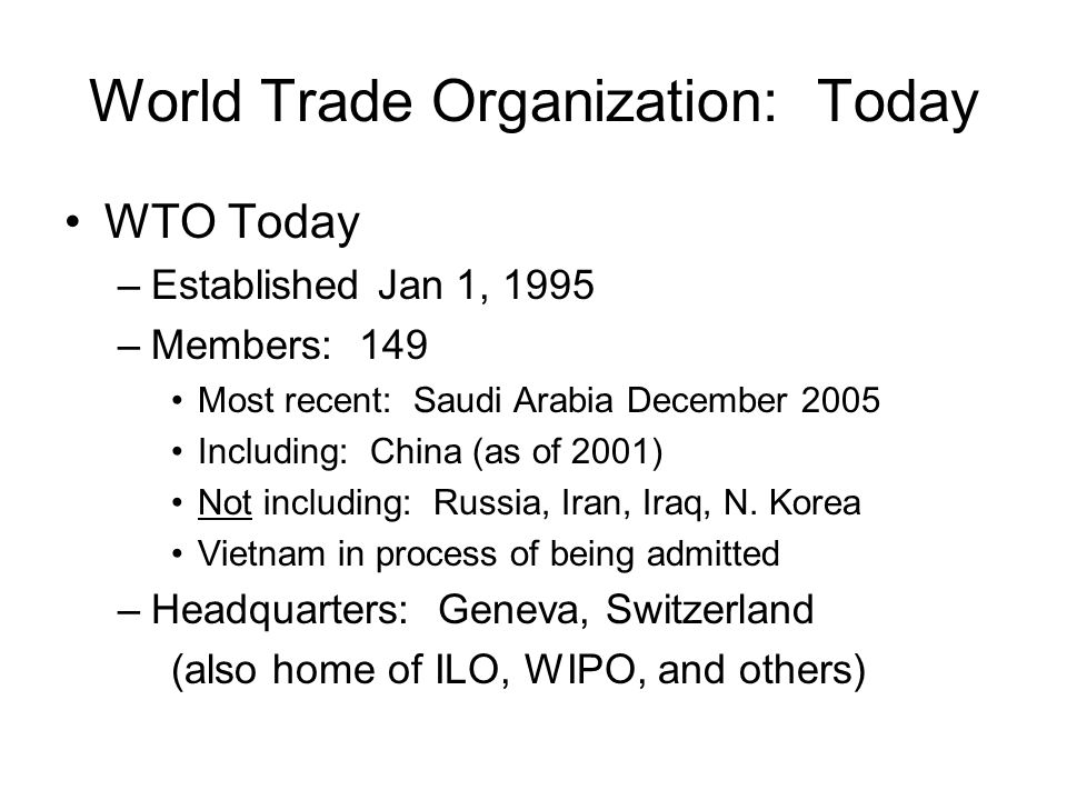 World Trade Organization: Today WTO Today –Established Jan 1, 1995 –Members: 149 Most recent: Saudi Arabia December 2005 Including: China (as of 2001) Not including: Russia, Iran, Iraq, N.