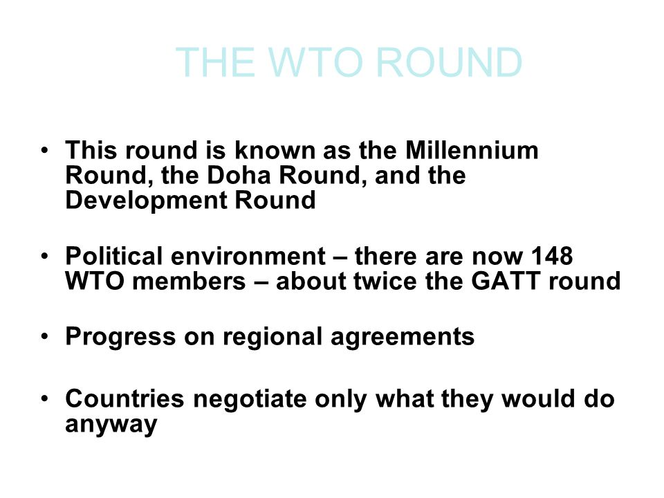 THE WTO ROUND This round is known as the Millennium Round, the Doha Round, and the Development Round Political environment – there are now 148 WTO members – about twice the GATT round Progress on regional agreements Countries negotiate only what they would do anyway
