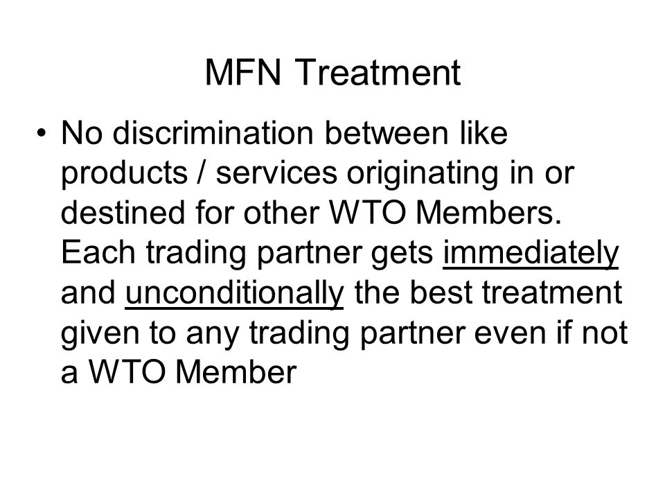 MFN Treatment No discrimination between like products / services originating in or destined for other WTO Members.