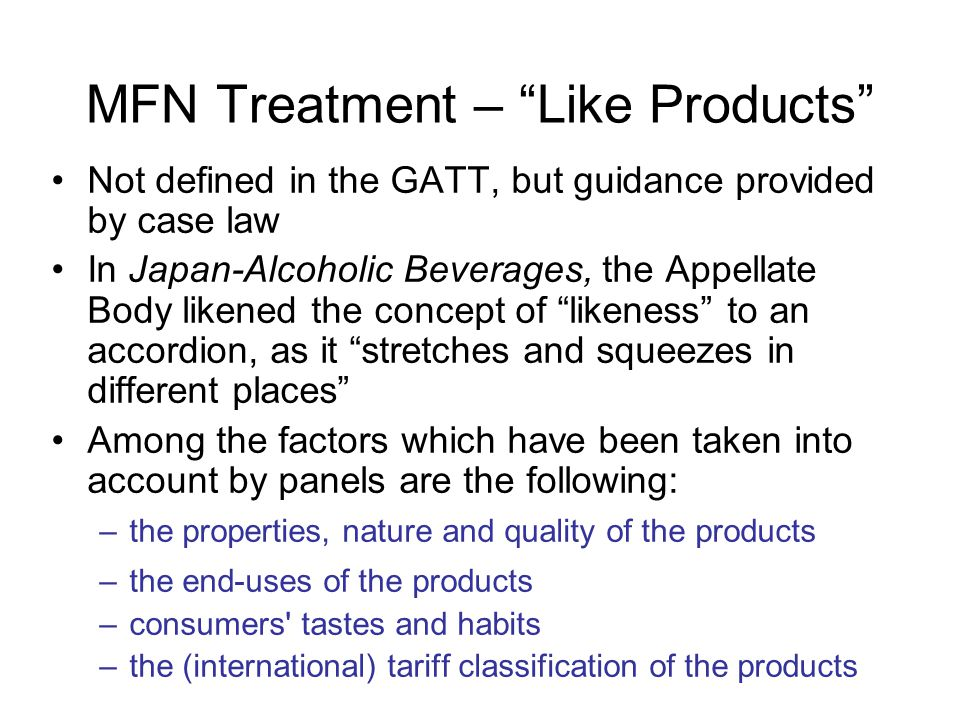 MFN Treatment – Like Products Not defined in the GATT, but guidance provided by case law In Japan-Alcoholic Beverages, the Appellate Body likened the concept of likeness to an accordion, as it stretches and squeezes in different places Among the factors which have been taken into account by panels are the following: –the properties, nature and quality of the products –the end-uses of the products –consumers tastes and habits –the (international) tariff classification of the products