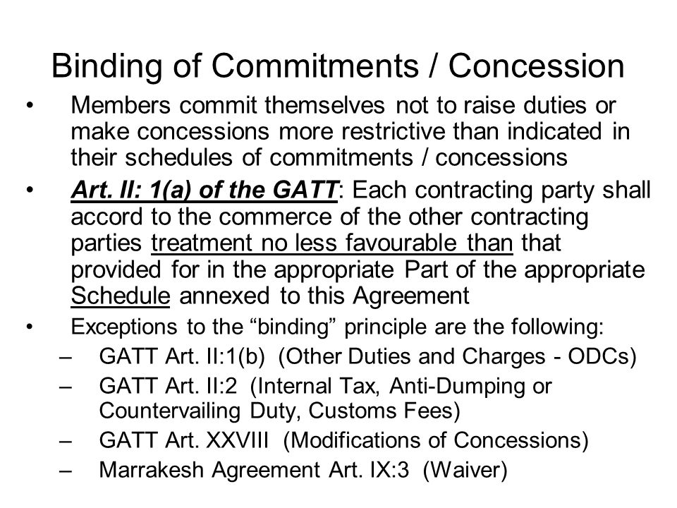 Binding of Commitments / Concession Members commit themselves not to raise duties or make concessions more restrictive than indicated in their schedules of commitments / concessions Art.