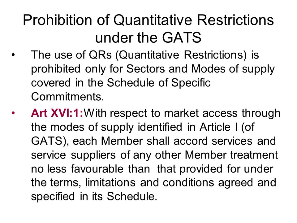 Prohibition of Quantitative Restrictions under the GATS The use of QRs (Quantitative Restrictions) is prohibited only for Sectors and Modes of supply covered in the Schedule of Specific Commitments.