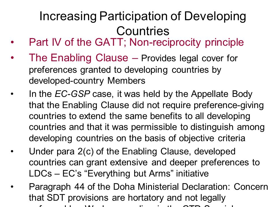Increasing Participation of Developing Countries Part IV of the GATT; Non-reciprocity principle The Enabling Clause – Provides legal cover for preferences granted to developing countries by developed-country Members In the EC-GSP case, it was held by the Appellate Body that the Enabling Clause did not require preference-giving countries to extend the same benefits to all developing countries and that it was permissible to distinguish among developing countries on the basis of objective criteria Under para 2(c) of the Enabling Clause, developed countries can grant extensive and deeper preferences to LDCs – EC's Everything but Arms initiative Paragraph 44 of the Doha Ministerial Declaration: Concern that SDT provisions are hortatory and not legally enforceable.