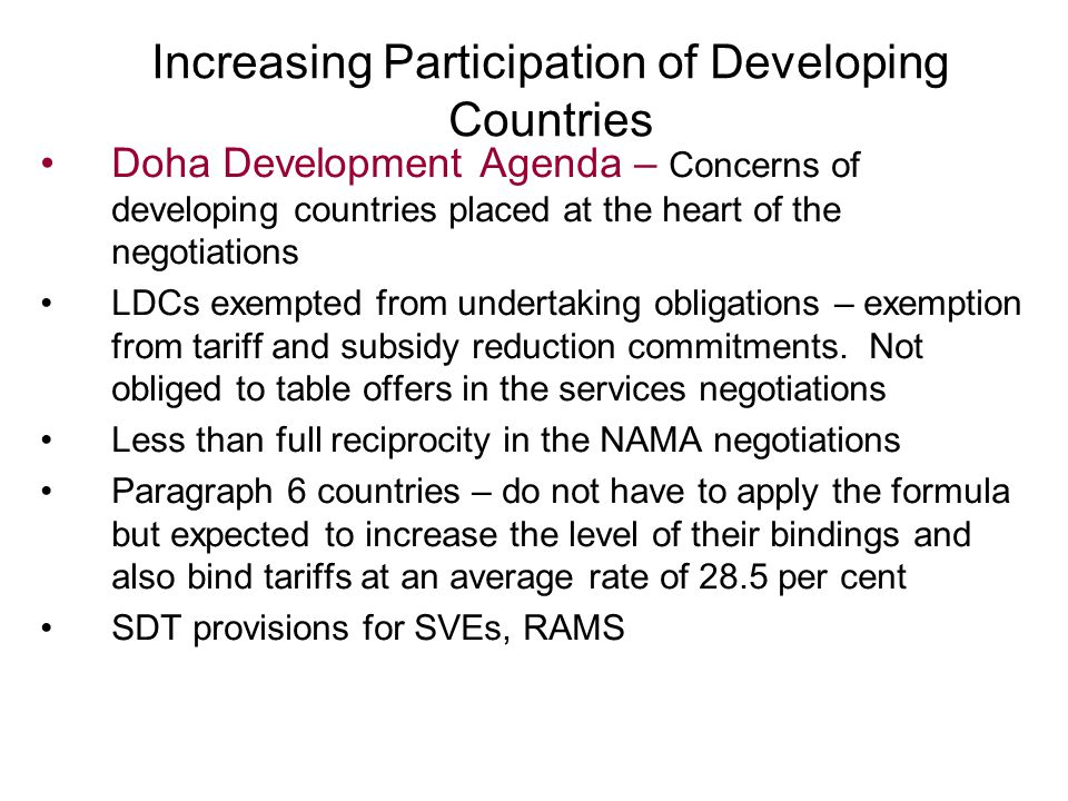 Increasing Participation of Developing Countries Doha Development Agenda – Concerns of developing countries placed at the heart of the negotiations LDCs exempted from undertaking obligations – exemption from tariff and subsidy reduction commitments.