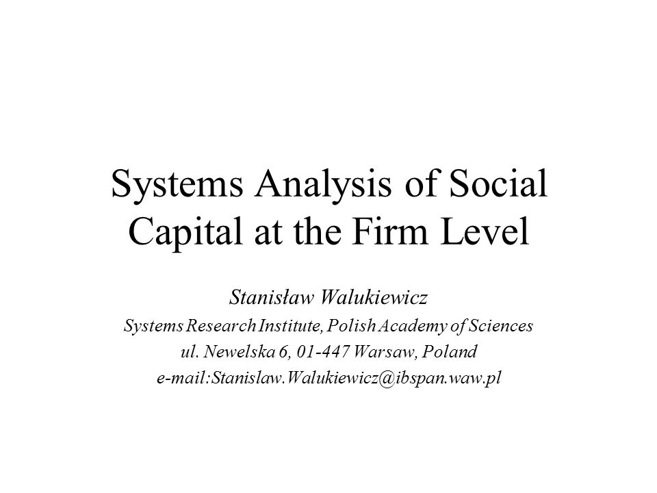 Systems Analysis of Social Capital at the Firm Level Stanisław Walukiewicz Systems Research Institute, Polish Academy of Sciences ul.