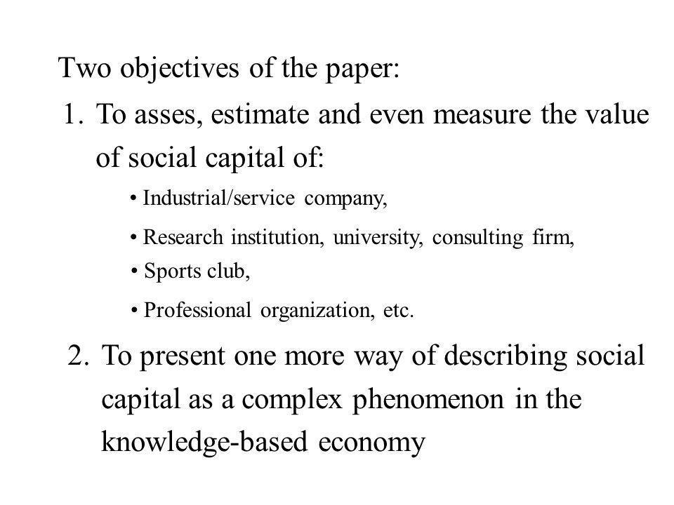 Two objectives of the paper: 1.To asses, estimate and even measure the value of social capital of: Industrial/service company, Research institution, university, consulting firm, Sports club, Professional organization, etc.