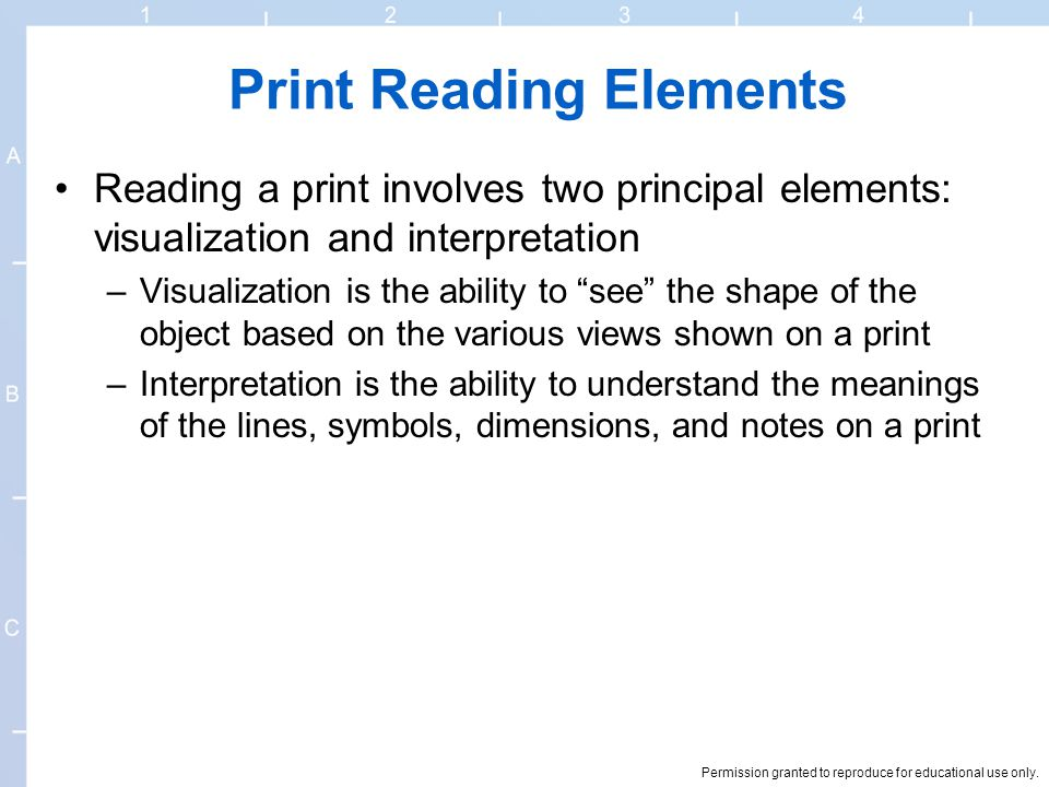 Permission granted to reproduce for educational use only. Print Reading Elements Reading a print involves two principal elements: visualization and in