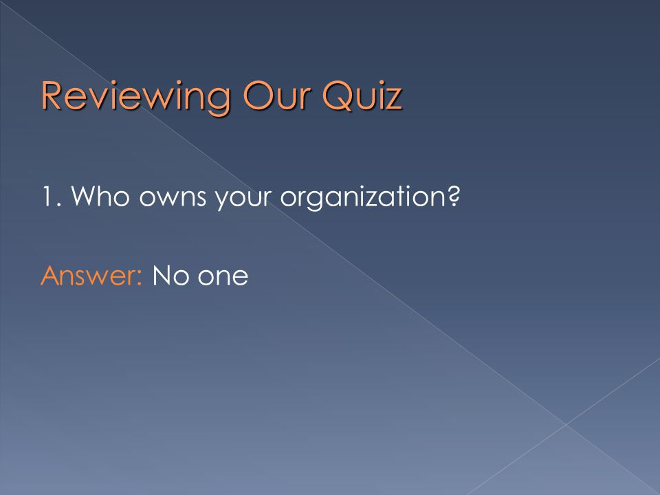 Reviewing Our Quiz 1. Who owns your organization Answer: No one