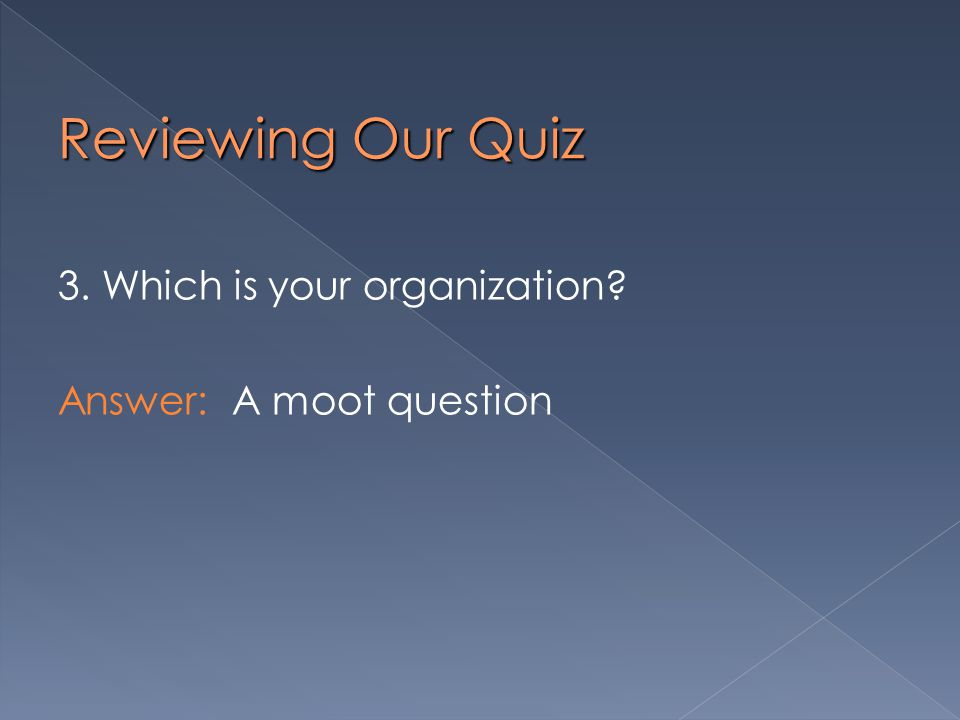 Reviewing Our Quiz 3. Which is your organization Answer: A moot question