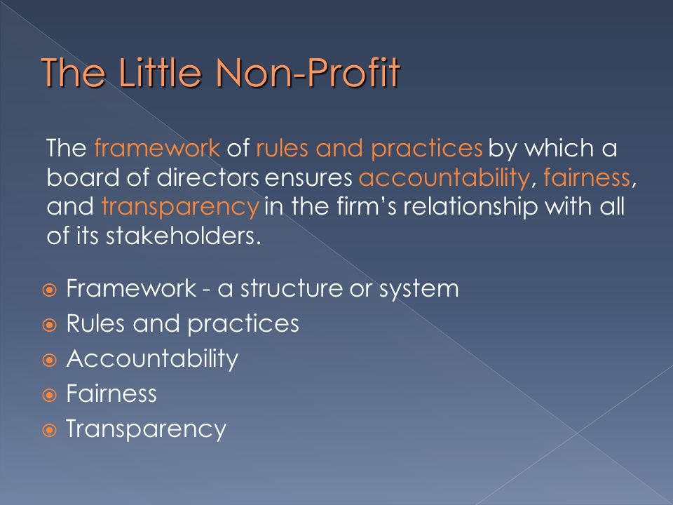 The Little Non-Profit  Framework - a structure or system  Rules and practices  Accountability  Fairness  Transparency The framework of rules and practices by which a board of directors ensures accountability, fairness, and transparency in the firm's relationship with all of its stakeholders.