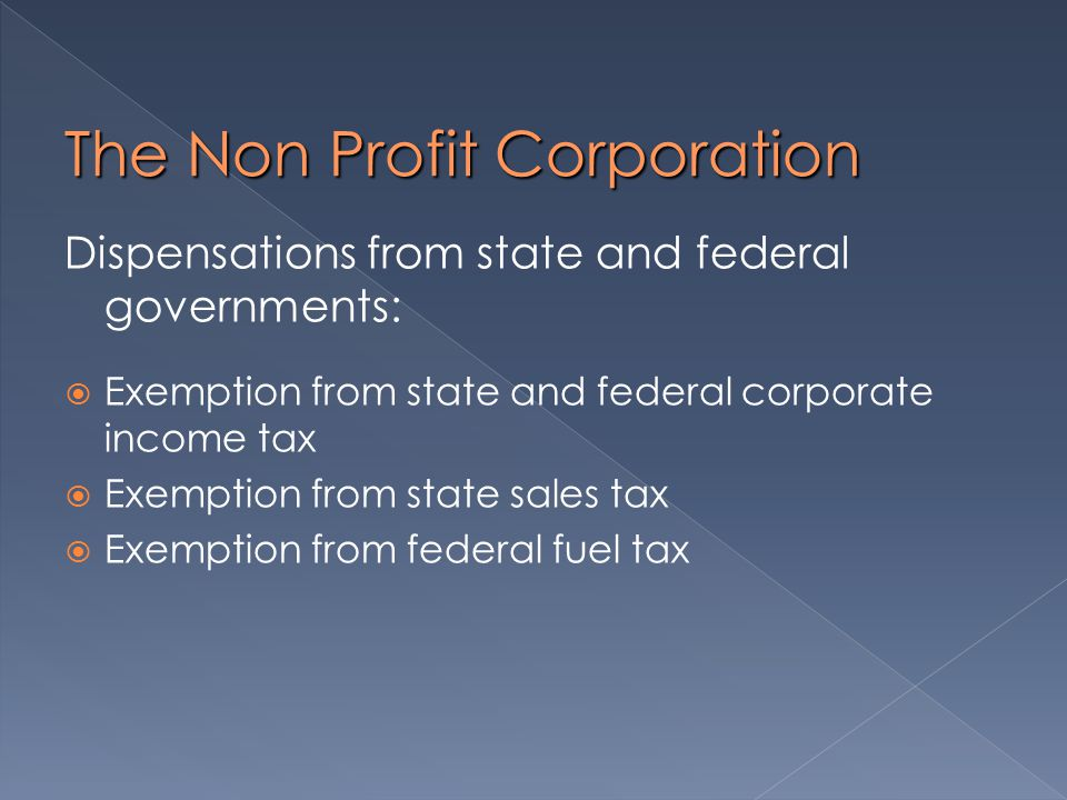 The Non Profit Corporation Dispensations from state and federal governments:  Exemption from state and federal corporate income tax  Exemption from state sales tax  Exemption from federal fuel tax
