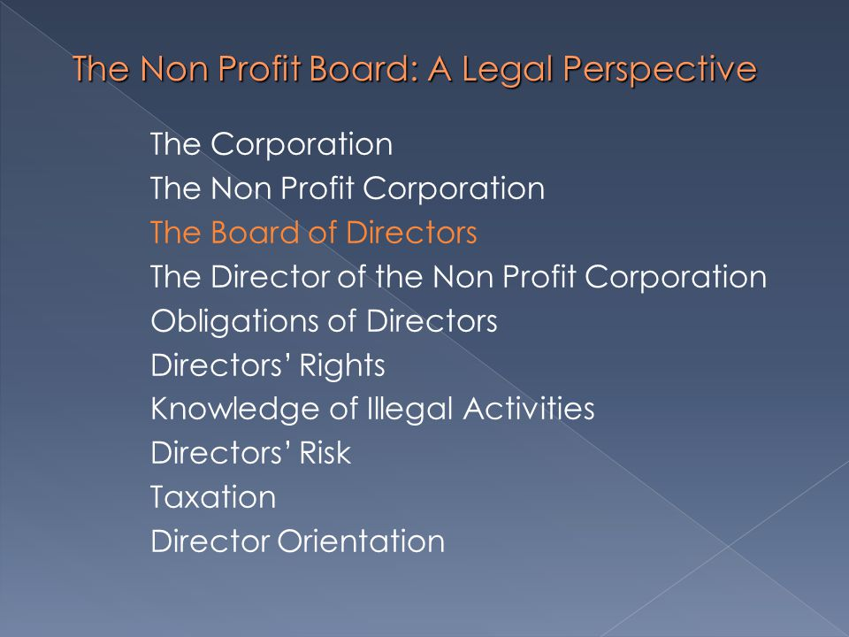 The Non Profit Board: A Legal Perspective The Corporation The Non Profit Corporation The Board of Directors The Director of the Non Profit Corporation Obligations of Directors Directors' Rights Knowledge of Illegal Activities Directors' Risk Taxation Director Orientation