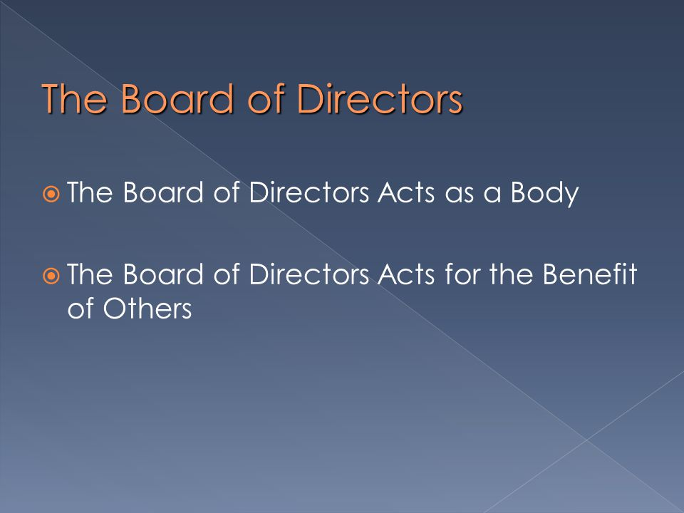  The Board of Directors Acts as a Body  The Board of Directors Acts for the Benefit of Others