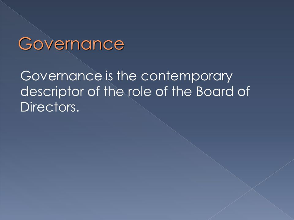 Governance Governance is the contemporary descriptor of the role of the Board of Directors.