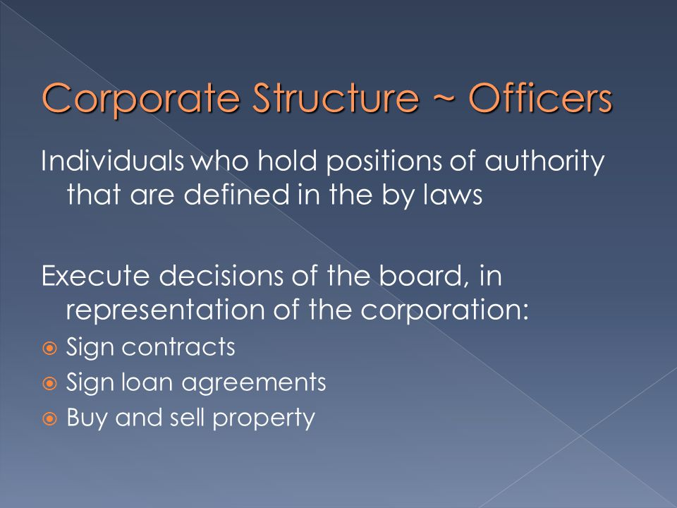 Corporate Structure ~ Officers Individuals who hold positions of authority that are defined in the by laws Execute decisions of the board, in representation of the corporation:  Sign contracts  Sign loan agreements  Buy and sell property