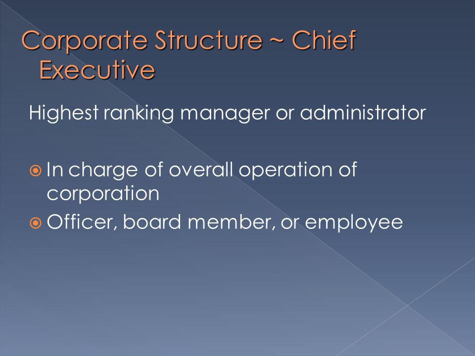 Corporate Structure ~ Chief Executive Highest ranking manager or administrator  In charge of overall operation of corporation  Officer, board member, or employee