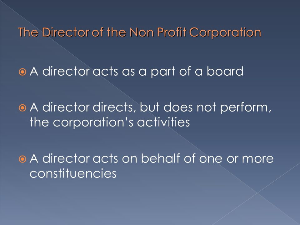 The Director of the Non Profit Corporation  A director acts as a part of a board  A director directs, but does not perform, the corporation's activities  A director acts on behalf of one or more constituencies