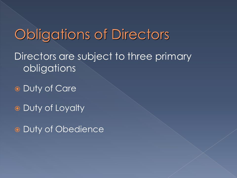 Obligations of Directors Directors are subject to three primary obligations  Duty of Care  Duty of Loyalty  Duty of Obedience