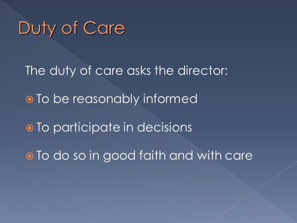 Duty of Care The duty of care asks the director:  To be reasonably informed  To participate in decisions  To do so in good faith and with care