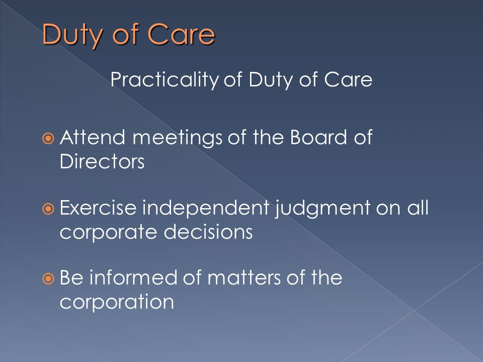 Duty of Care Practicality of Duty of Care  Attend meetings of the Board of Directors  Exercise independent judgment on all corporate decisions  Be informed of matters of the corporation